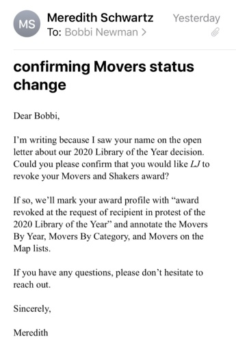 """screenshot of an email that reads """"Dear Bobbi, I'm writing because I saw your name on the open letter about our 2020 Library of the Year decision. Could you please confirm that you would like LJ to revoke your Movers and Shakers award? If so, we'll mark your award profile with """"award revoked at the request of recipient in protest of the 2020 Library of the Year"""" and annotate the Movers By Year, Movers By Category, and Movers on the Map lists. If you have any questions, please don't hesitate to reach out. Sincerely, Meredith"""""""
