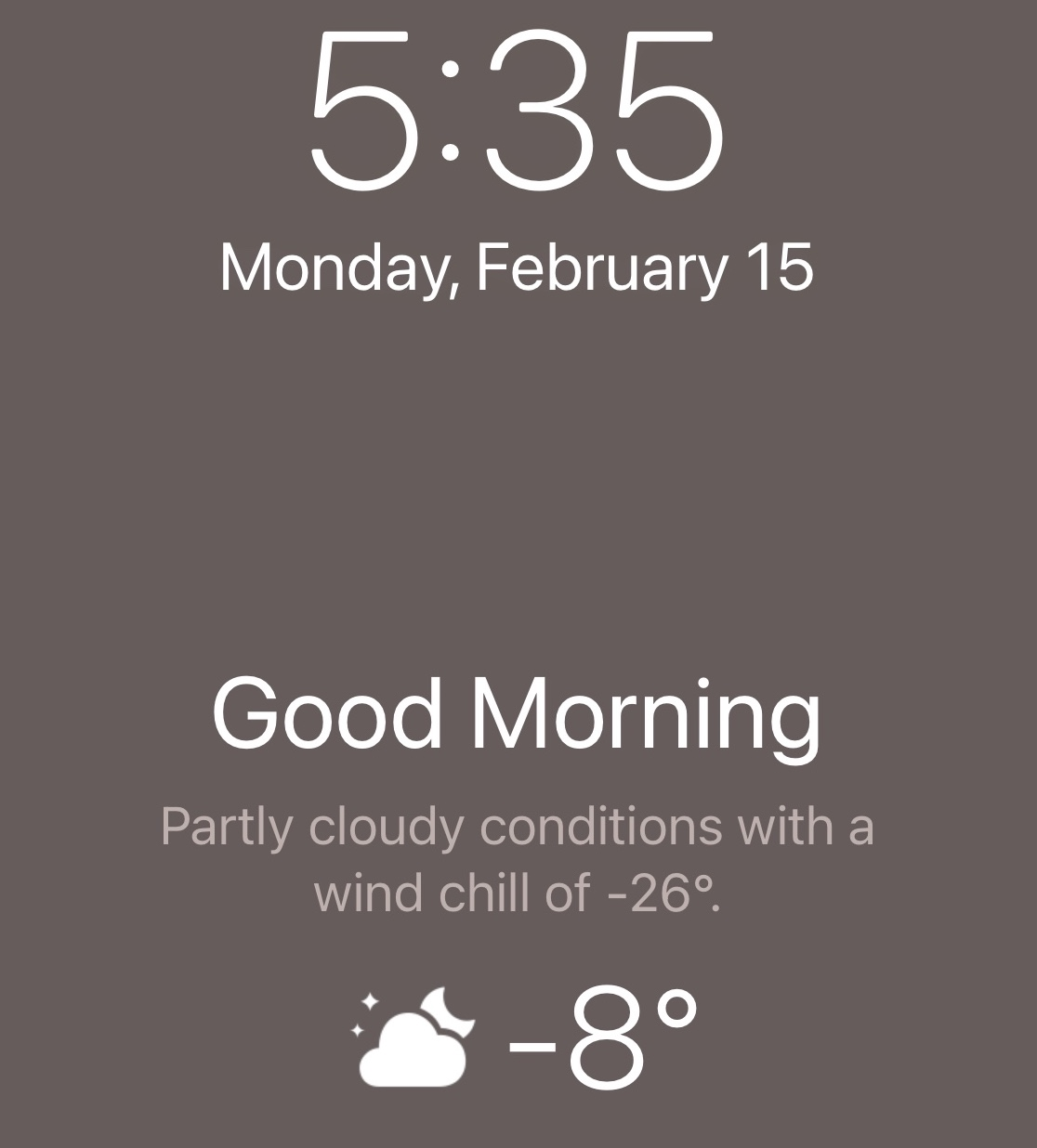 "iPhone screeshot. It reads ""Monday February 15. Good morning. Partly cloudy conditions with a wind chill of -26 degrees. -8 degrees."""